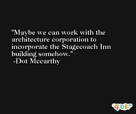 Maybe we can work with the architecture corporation to incorporate the Stagecoach Inn building somehow. -Dot Mccarthy