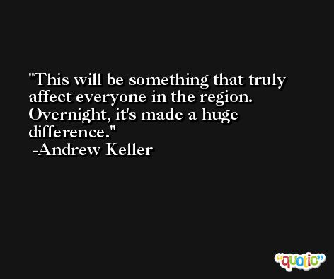 This will be something that truly affect everyone in the region. Overnight, it's made a huge difference. -Andrew Keller