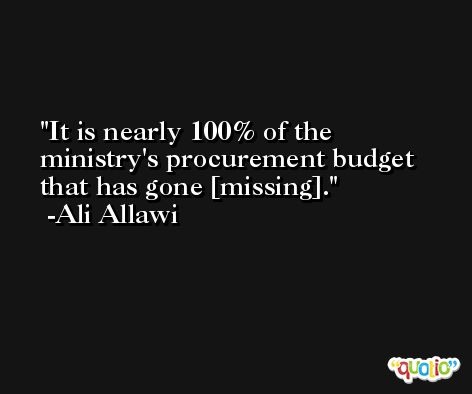 It is nearly 100% of the ministry's procurement budget that has gone [missing]. -Ali Allawi