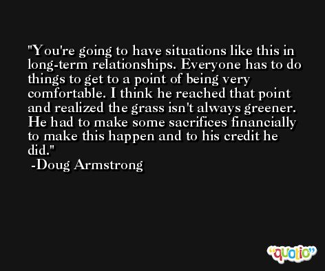You're going to have situations like this in long-term relationships. Everyone has to do things to get to a point of being very comfortable. I think he reached that point and realized the grass isn't always greener. He had to make some sacrifices financially to make this happen and to his credit he did. -Doug Armstrong