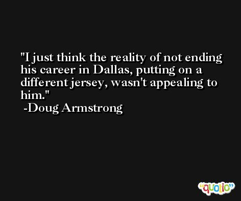 I just think the reality of not ending his career in Dallas, putting on a different jersey, wasn't appealing to him. -Doug Armstrong