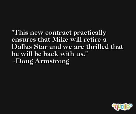 This new contract practically ensures that Mike will retire a Dallas Star and we are thrilled that he will be back with us. -Doug Armstrong