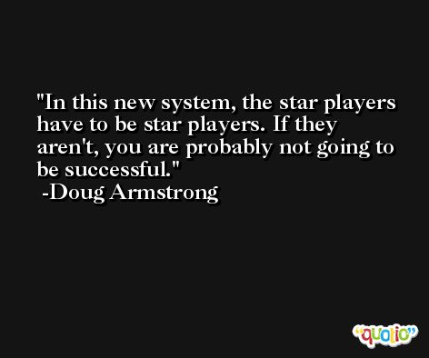 In this new system, the star players have to be star players. If they aren't, you are probably not going to be successful. -Doug Armstrong