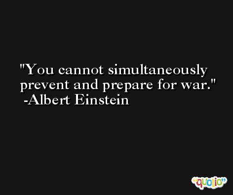 You cannot simultaneously prevent and prepare for war. -Albert Einstein