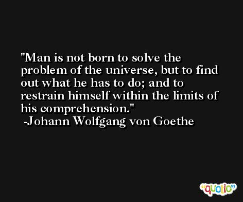 Man is not born to solve the problem of the universe, but to find out what he has to do; and to restrain himself within the limits of his comprehension. -Johann Wolfgang von Goethe