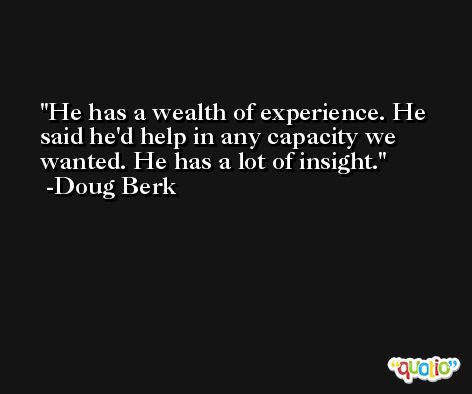 He has a wealth of experience. He said he'd help in any capacity we wanted. He has a lot of insight. -Doug Berk