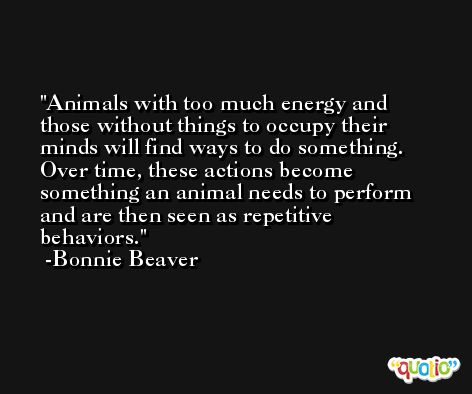 Animals with too much energy and those without things to occupy their minds will find ways to do something. Over time, these actions become something an animal needs to perform and are then seen as repetitive behaviors. -Bonnie Beaver