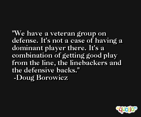 We have a veteran group on defense. It's not a case of having a dominant player there. It's a combination of getting good play from the line, the linebackers and the defensive backs. -Doug Borowicz