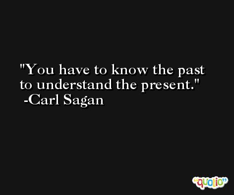 You have to know the past to understand the present. -Carl Sagan