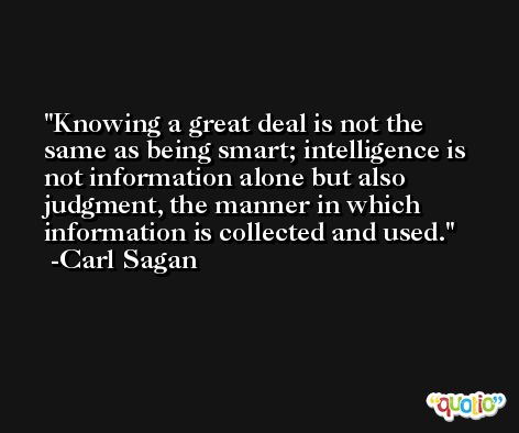 Knowing a great deal is not the same as being smart; intelligence is not information alone but also judgment, the manner in which information is collected and used. -Carl Sagan