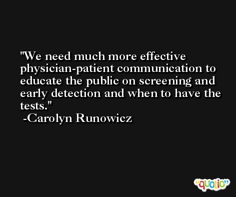 We need much more effective physician-patient communication to educate the public on screening and early detection and when to have the tests. -Carolyn Runowicz