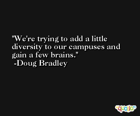 We're trying to add a little diversity to our campuses and gain a few brains. -Doug Bradley