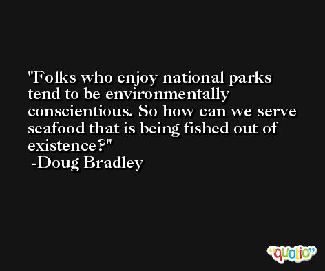 Folks who enjoy national parks tend to be environmentally conscientious. So how can we serve seafood that is being fished out of existence? -Doug Bradley