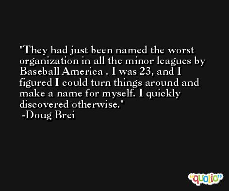 They had just been named the worst organization in all the minor leagues by Baseball America . I was 23, and I figured I could turn things around and make a name for myself. I quickly discovered otherwise. -Doug Brei