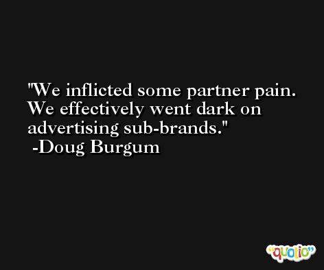 We inflicted some partner pain. We effectively went dark on advertising sub-brands. -Doug Burgum