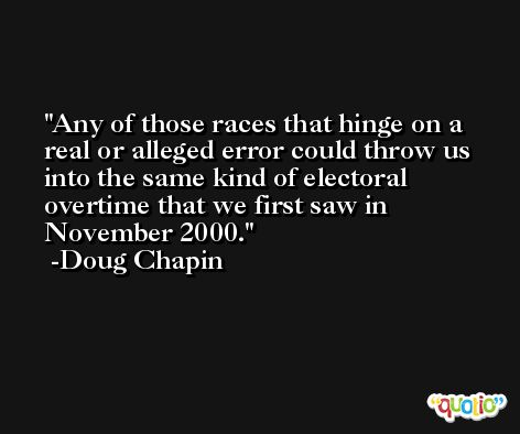 Any of those races that hinge on a real or alleged error could throw us into the same kind of electoral overtime that we first saw in November 2000. -Doug Chapin