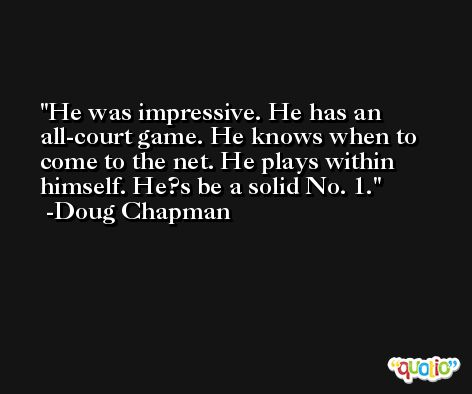 He was impressive. He has an all-court game. He knows when to come to the net. He plays within himself. He?s be a solid No. 1. -Doug Chapman