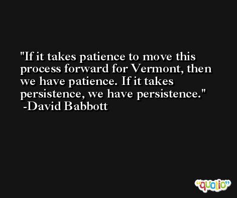If it takes patience to move this process forward for Vermont, then we have patience. If it takes persistence, we have persistence. -David Babbott