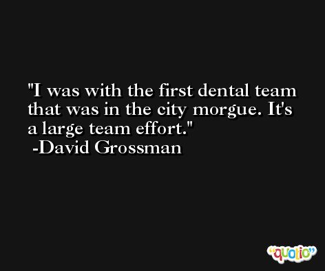 I was with the first dental team that was in the city morgue. It's a large team effort. -David Grossman