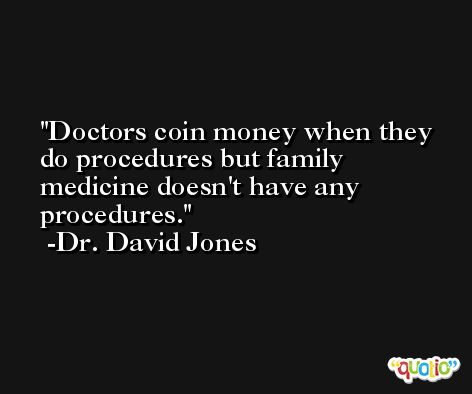 Doctors coin money when they do procedures but family medicine doesn't have any procedures. -Dr. David Jones
