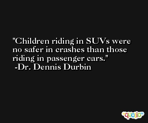 Children riding in SUVs were no safer in crashes than those riding in passenger cars. -Dr. Dennis Durbin
