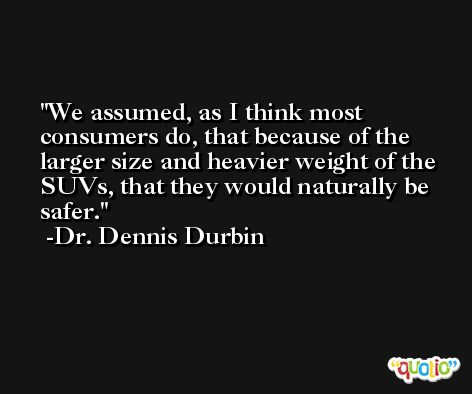 We assumed, as I think most consumers do, that because of the larger size and heavier weight of the SUVs, that they would naturally be safer. -Dr. Dennis Durbin