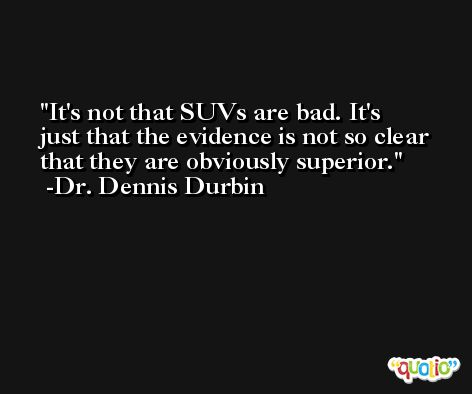 It's not that SUVs are bad. It's just that the evidence is not so clear that they are obviously superior. -Dr. Dennis Durbin