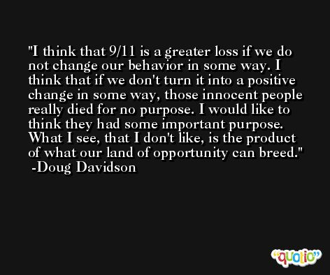 I think that 9/11 is a greater loss if we do not change our behavior in some way. I think that if we don't turn it into a positive change in some way, those innocent people really died for no purpose. I would like to think they had some important purpose. What I see, that I don't like, is the product of what our land of opportunity can breed. -Doug Davidson