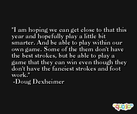 I am hoping we can get close to that this year and hopefully play a little bit smarter. And be able to play within our own game. Some of the them don't have the best strokes, but be able to play a game that they can win even though they don't have the fanciest strokes and foot work. -Doug Dexheimer