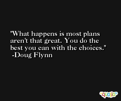 What happens is most plans aren't that great. You do the best you can with the choices. -Doug Flynn