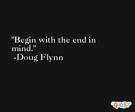 Begin with the end in mind. -Doug Flynn