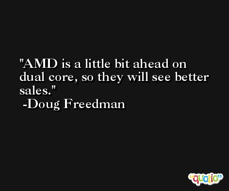 AMD is a little bit ahead on dual core, so they will see better sales. -Doug Freedman