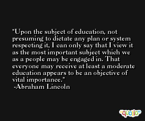 Upon the subject of education, not presuming to dictate any plan or system respecting it, I can only say that I view it as the most important subject which we as a people may be engaged in. That everyone may receive at least a moderate education appears to be an objective of vital importance. -Abraham Lincoln