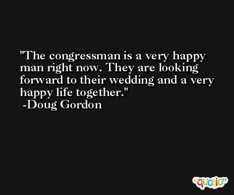 The congressman is a very happy man right now. They are looking forward to their wedding and a very happy life together. -Doug Gordon
