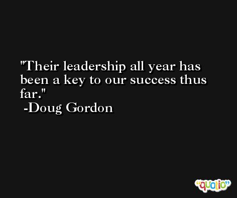 Their leadership all year has been a key to our success thus far. -Doug Gordon