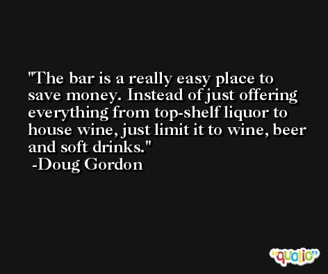 The bar is a really easy place to save money. Instead of just offering everything from top-shelf liquor to house wine, just limit it to wine, beer and soft drinks. -Doug Gordon