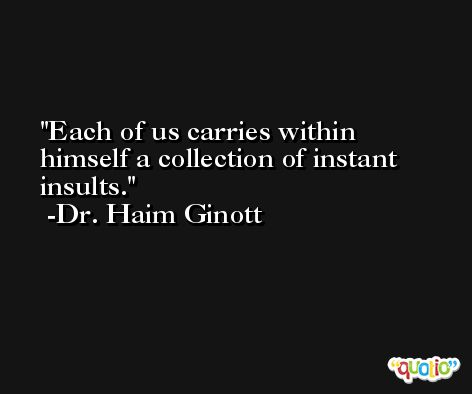 Each of us carries within himself a collection of instant insults. -Dr. Haim Ginott