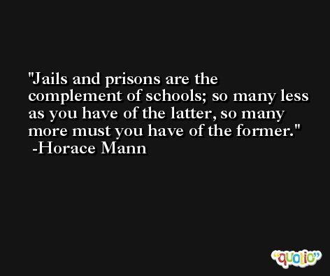 Jails and prisons are the complement of schools; so many less as you have of the latter, so many more must you have of the former. -Horace Mann