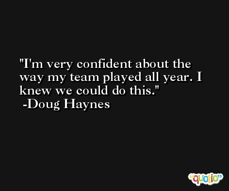 I'm very confident about the way my team played all year. I knew we could do this. -Doug Haynes