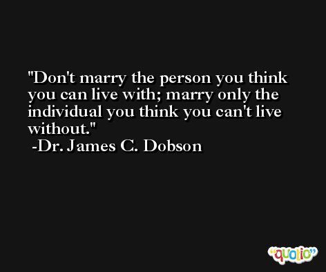 Don't marry the person you think you can live with; marry only the individual you think you can't live without. -Dr. James C. Dobson