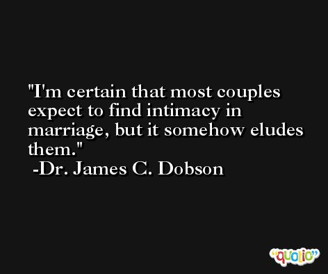 I'm certain that most couples expect to find intimacy in marriage, but it somehow eludes them. -Dr. James C. Dobson