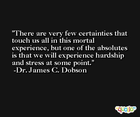 There are very few certainties that touch us all in this mortal experience, but one of the absolutes is that we will experience hardship and stress at some point. -Dr. James C. Dobson