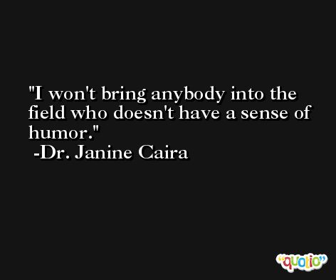 I won't bring anybody into the field who doesn't have a sense of humor. -Dr. Janine Caira