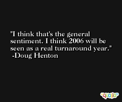 I think that's the general sentiment. I think 2006 will be seen as a real turnaround year. -Doug Henton