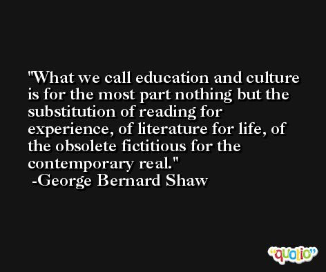 What we call education and culture is for the most part nothing but the substitution of reading for experience, of literature for life, of the obsolete fictitious for the contemporary real. -George Bernard Shaw