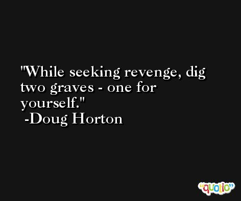 While seeking revenge, dig two graves - one for yourself. -Doug Horton
