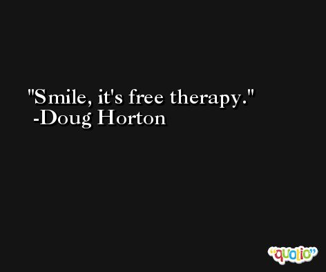 Smile, it's free therapy. -Doug Horton