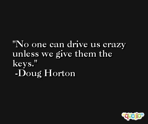 No one can drive us crazy unless we give them the keys. -Doug Horton
