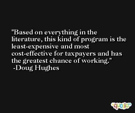 Based on everything in the literature, this kind of program is the least-expensive and most cost-effective for taxpayers and has the greatest chance of working. -Doug Hughes