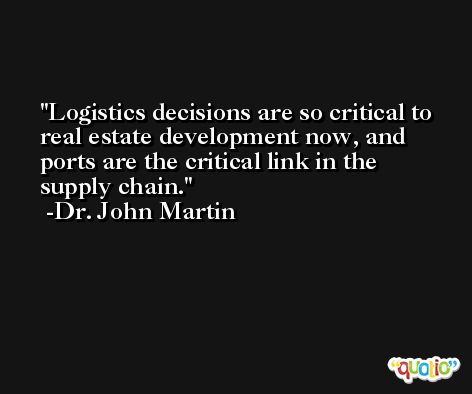Logistics decisions are so critical to real estate development now, and ports are the critical link in the supply chain. -Dr. John Martin
